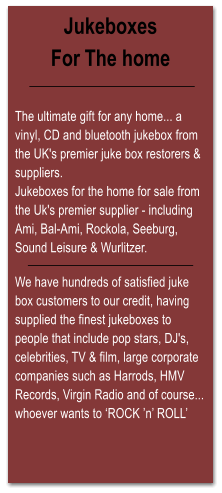 Jukeboxes For The home   The ultimate gift for any home... a vinyl, CD and bluetooth jukebox from the UK's premier juke box restorers & suppliers. Jukeboxes for the home for sale from the Uk's premier supplier - including Ami, Bal-Ami, Rockola, Seeburg, Sound Leisure & Wurlitzer.  We have hundreds of satisfied juke box customers to our credit, having supplied the finest jukeboxes to people that include pop stars, DJ's, celebrities, TV & film, large corporate companies such as Harrods, HMV Records, Virgin Radio and of course... whoever wants to 'ROCK 'n' ROLL'